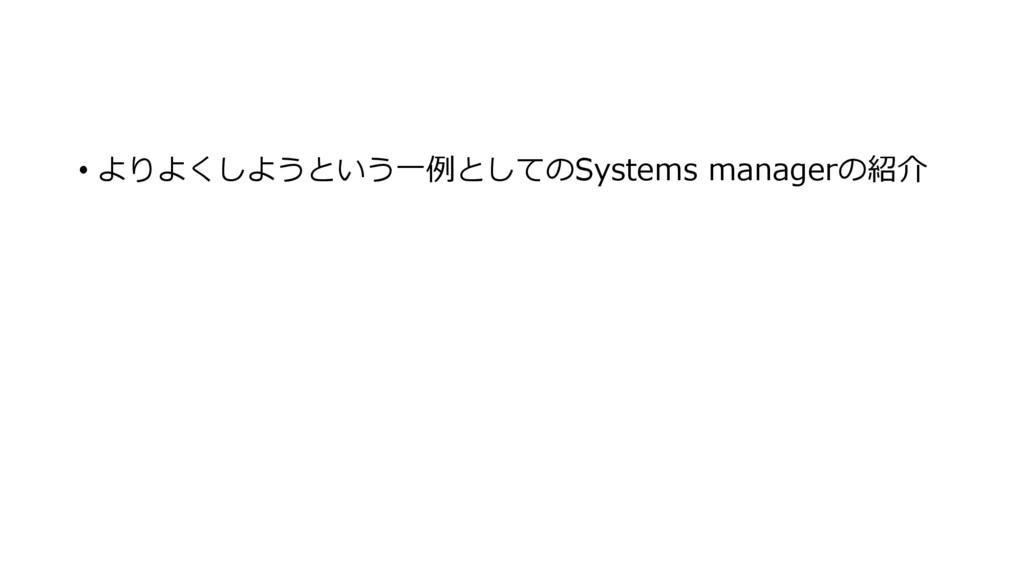• よりよくしようという一例としてのSystems managerの紹介