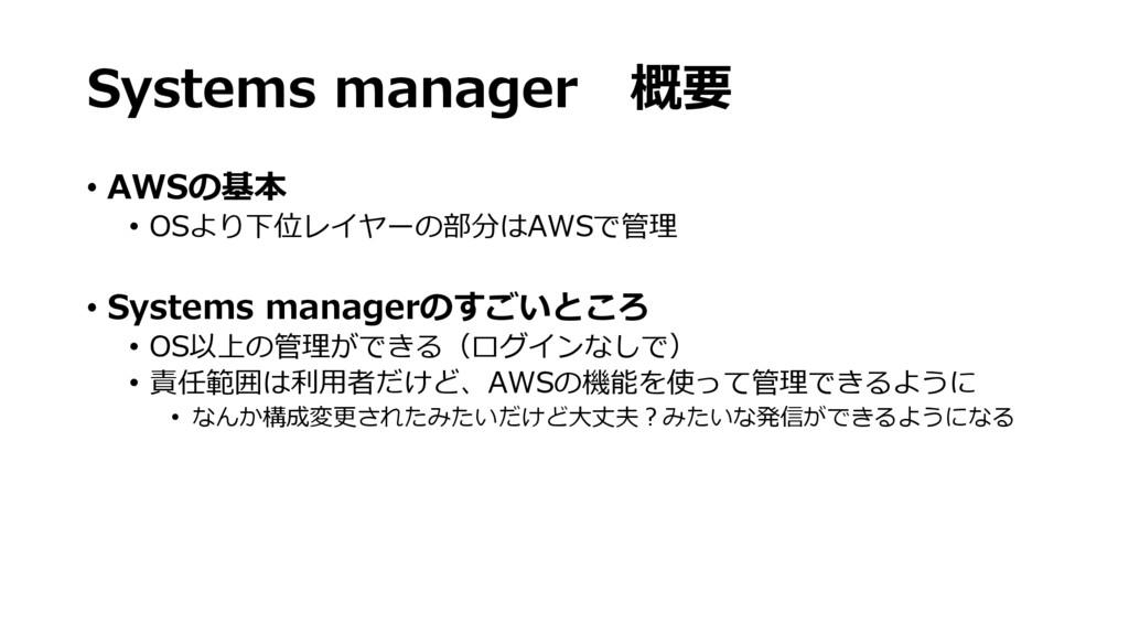 Systems manager 概要 • AWSの基本 • OSより下位レイヤーの部分はAWS...