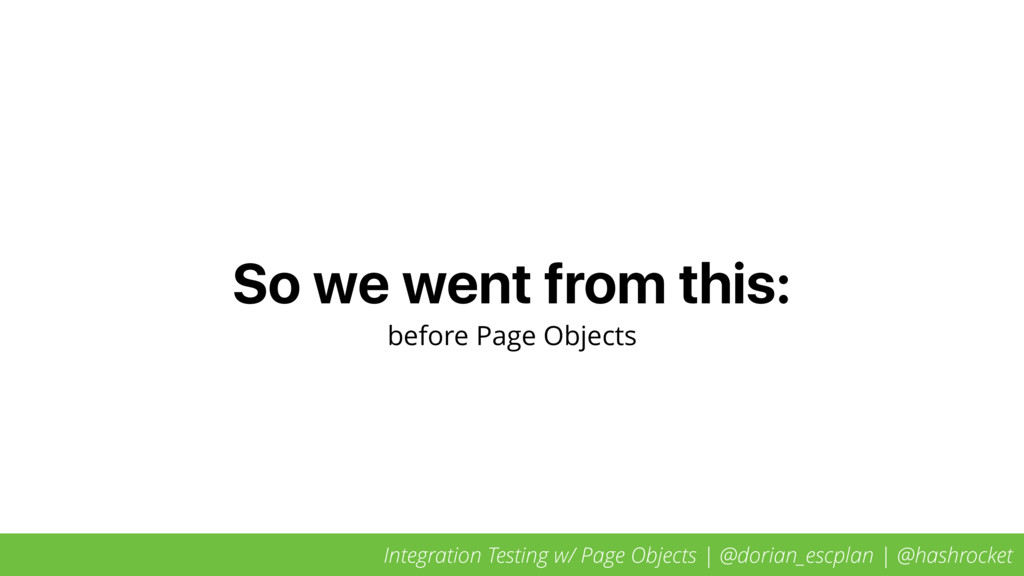 So we went from this: before Page Objects Integ...