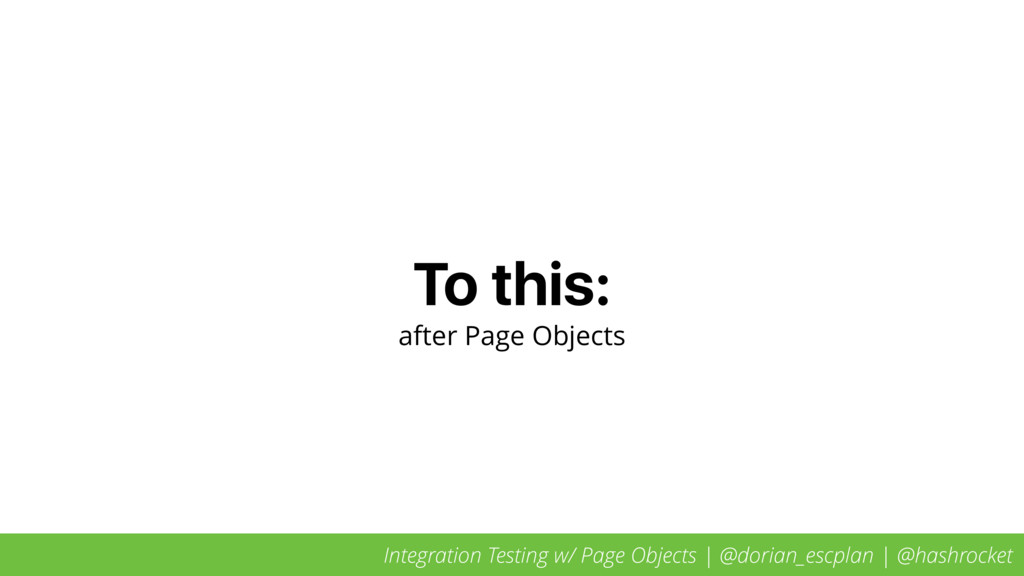 To this: after Page Objects Integration Testing...