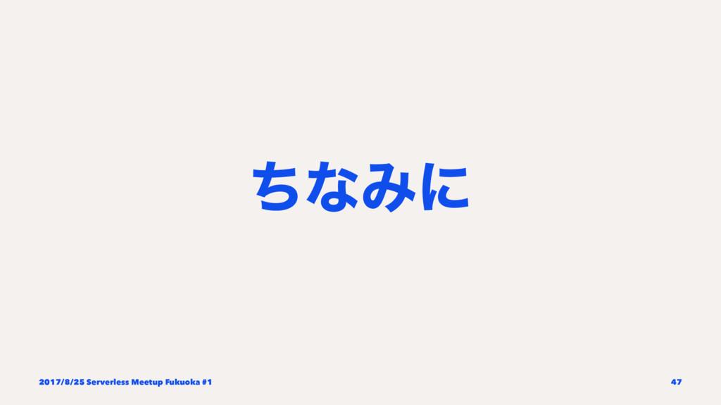 ͪͳΈʹ 2017/8/25 Serverless Meetup Fukuoka #1 47