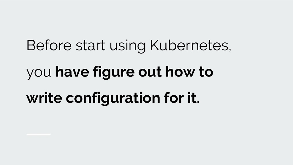Before start using Kubernetes, you have figure ...