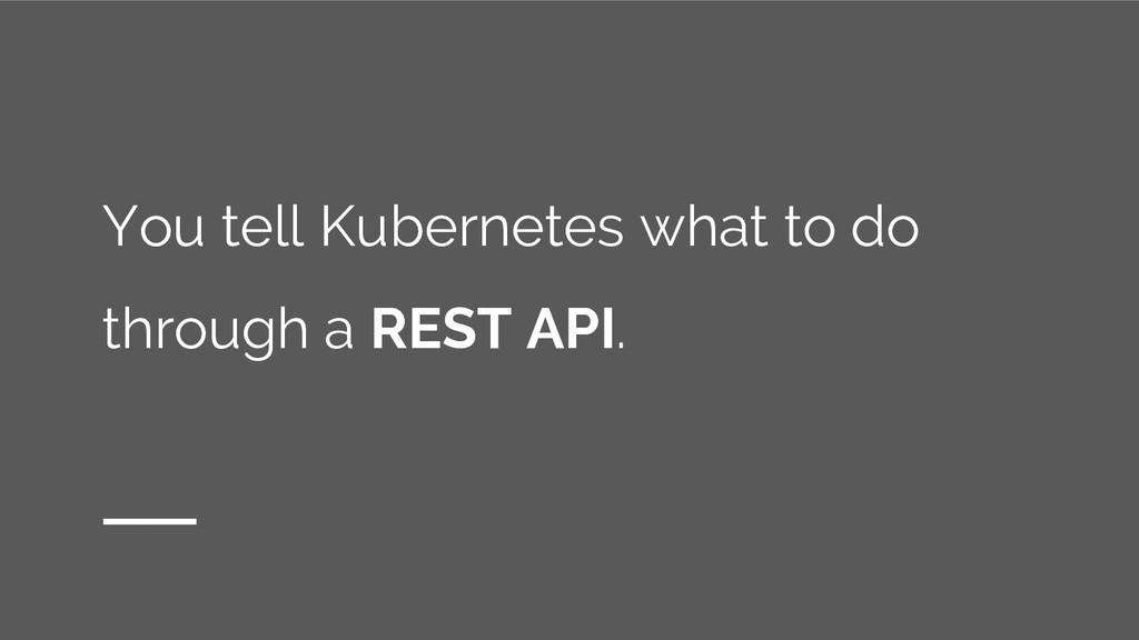 You tell Kubernetes what to do through a REST A...