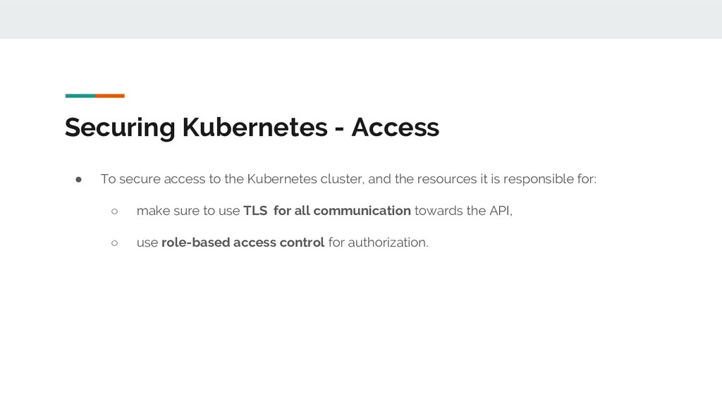 Securing Kubernetes - Access ● To secure access...