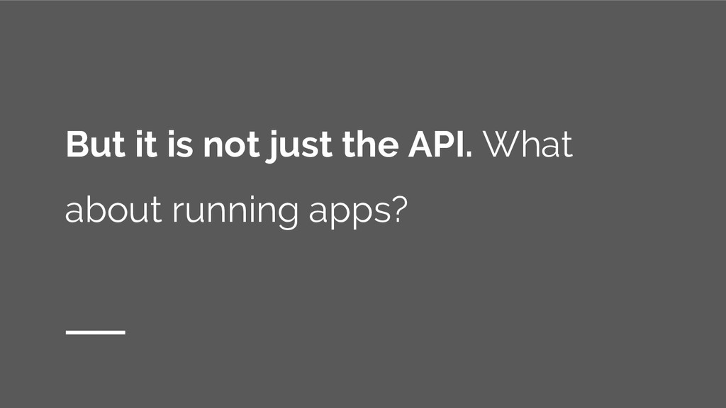 But it is not just the API. What about running ...