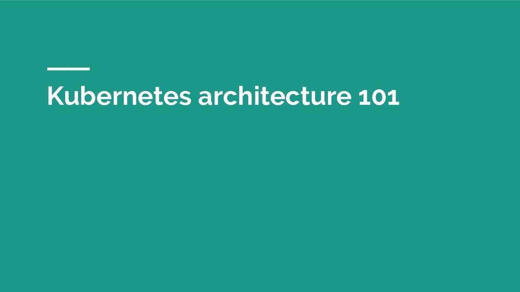 Kubernetes architecture 101