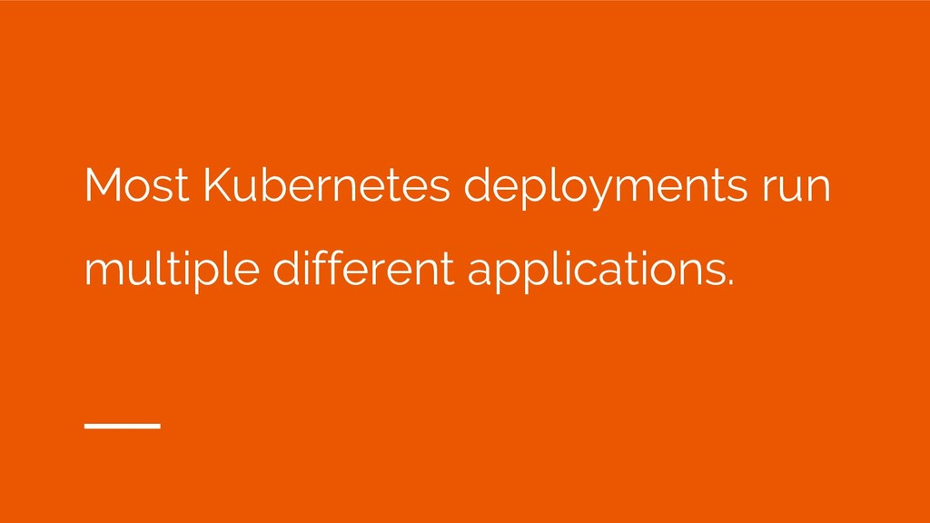 Most Kubernetes deployments run multiple differ...