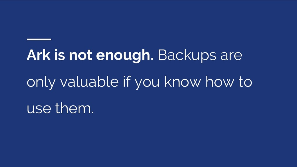 Ark is not enough. Backups are only valuable if...