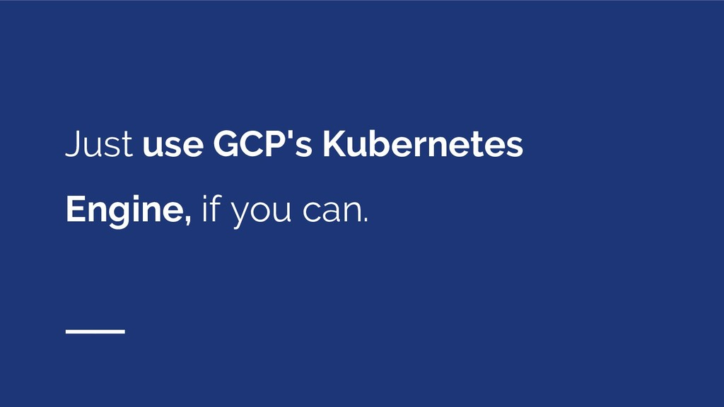 Just use GCP's Kubernetes Engine, if you can.