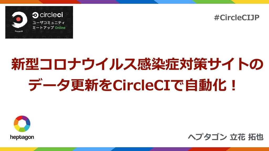 ヘプタゴン ⽴花 拓也 #CircleCIJP 新型コロナウイルス感染症対策サイトの データ更...