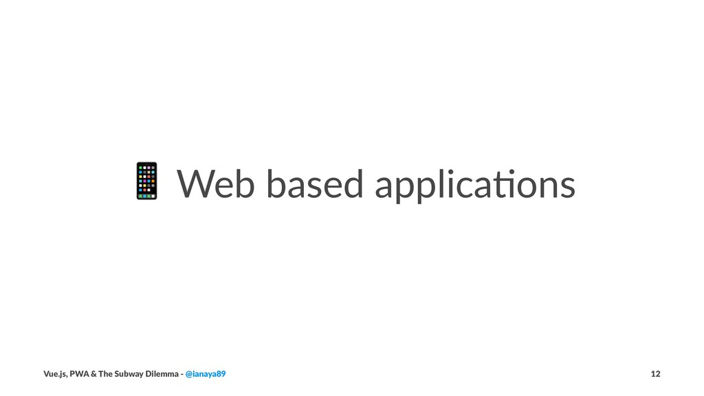 ! Web based applica,ons Vue.js, PWA & The Subwa...