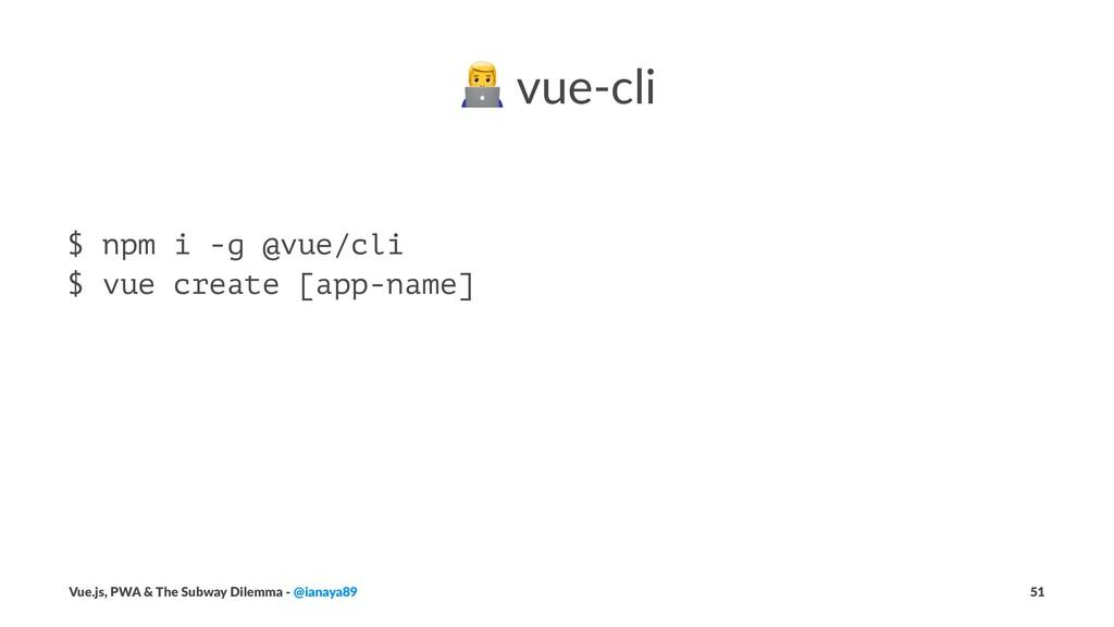 ! vue-cli $ npm i -g @vue/cli $ vue create [app...