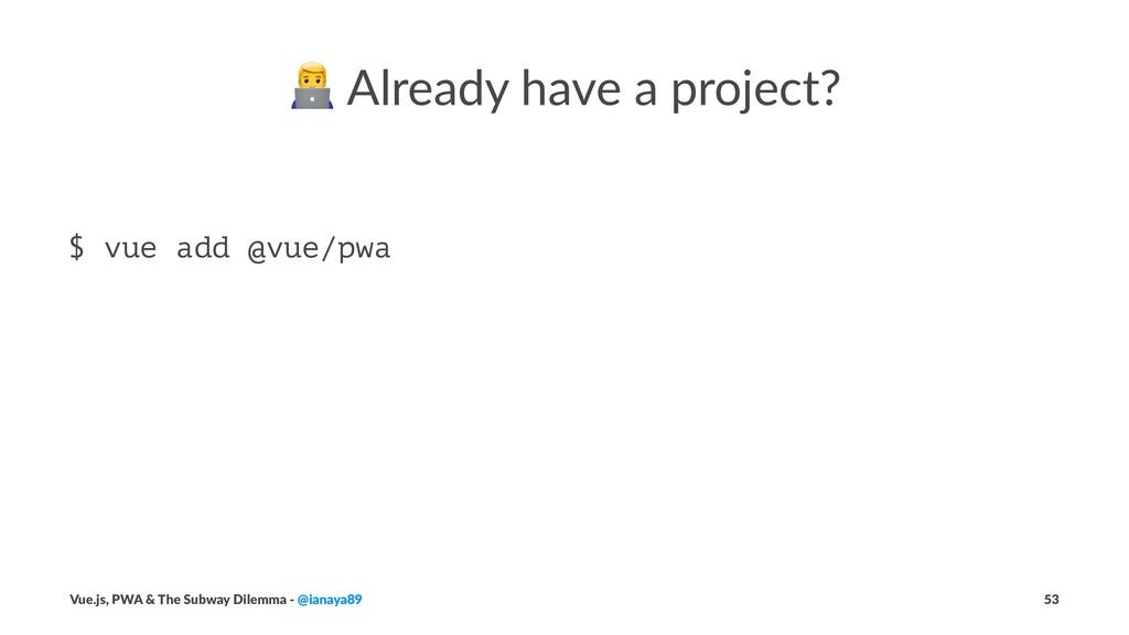 ! Already have a project? $ vue add @vue/pwa Vu...