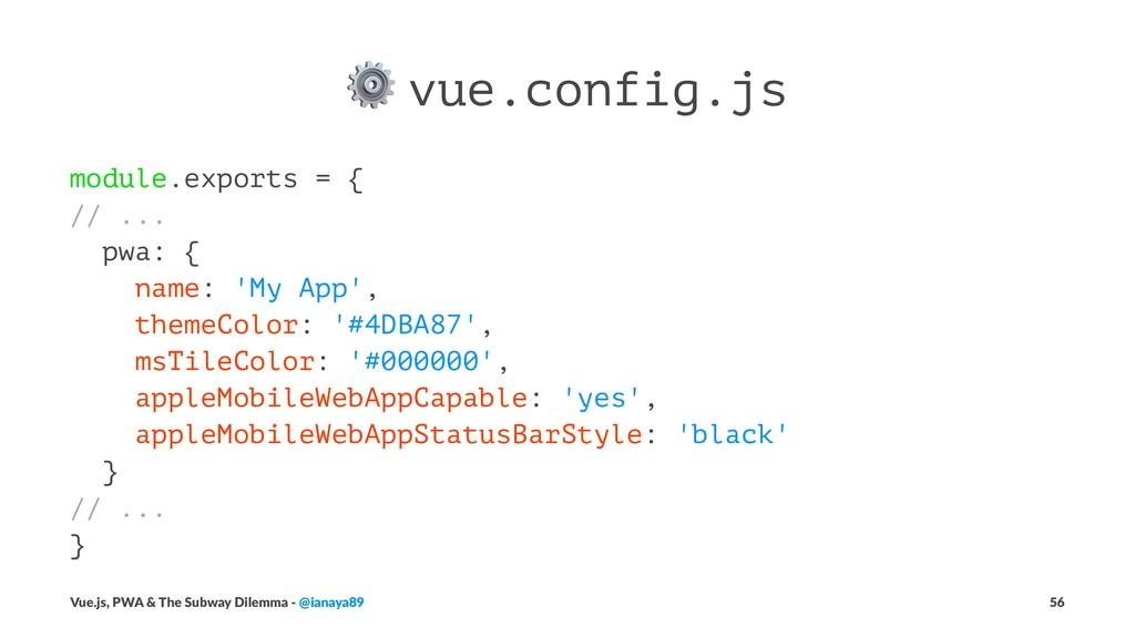 ⚙ vue.config.js module.exports = { // ... pwa: ...