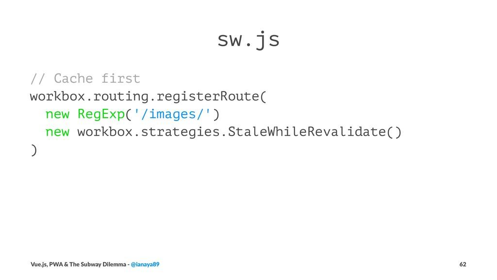 sw.js // Cache first workbox.routing.registerRo...