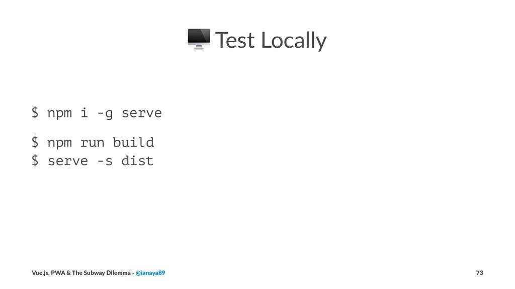 ! Test Locally $ npm i -g serve $ npm run build...