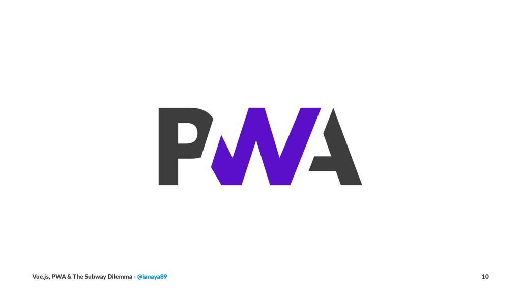 Vue.js, PWA & The Subway Dilemma - @ianaya89 10