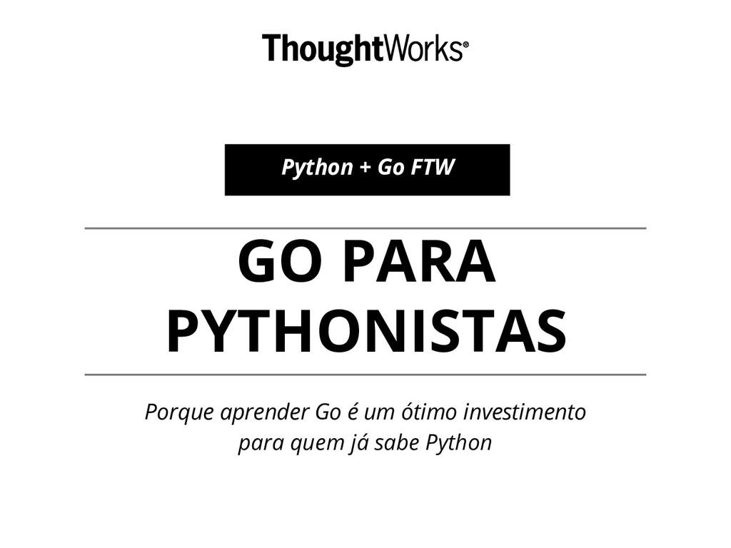 GO PARA PYTHONISTAS Porque aprender Go é um óti...
