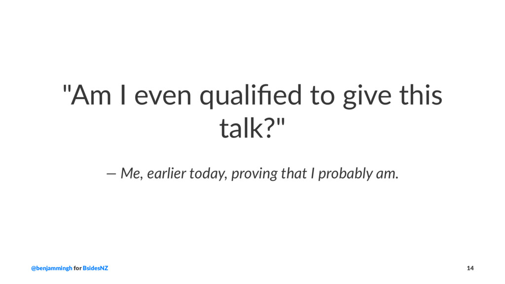 """""""Am I even qualified to give this talk?"""" — Me, e..."""