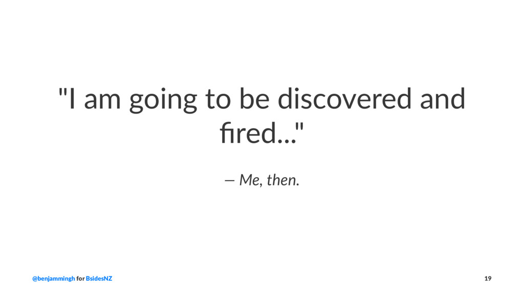 """""""I am going to be discovered and fired..."""" — Me,..."""