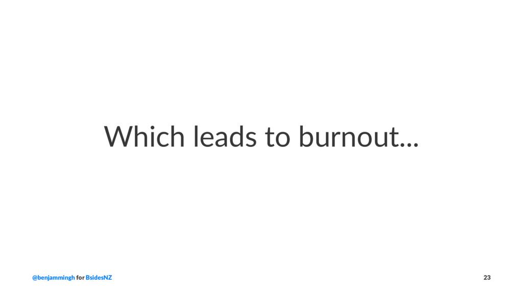 Which leads to burnout... @benjammingh for Bsid...