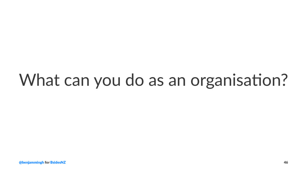 What can you do as an organisa0on? @benjammingh...