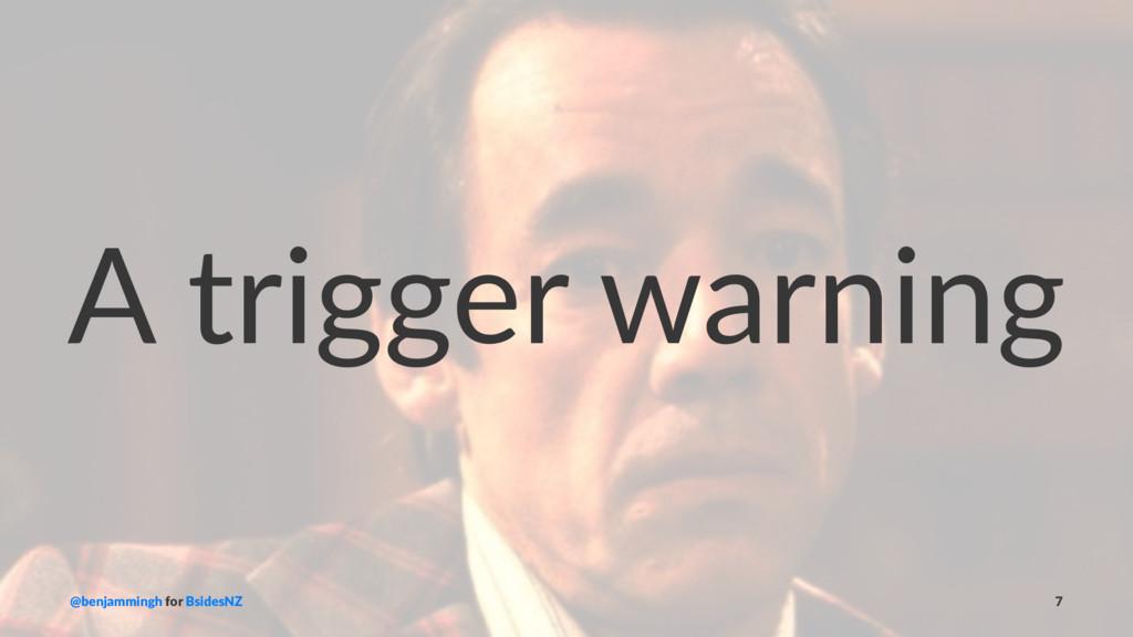 A trigger warning @benjammingh for BsidesNZ 7