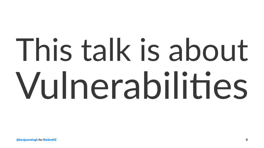 This talk is about Vulnerabili*es @benjammingh ...