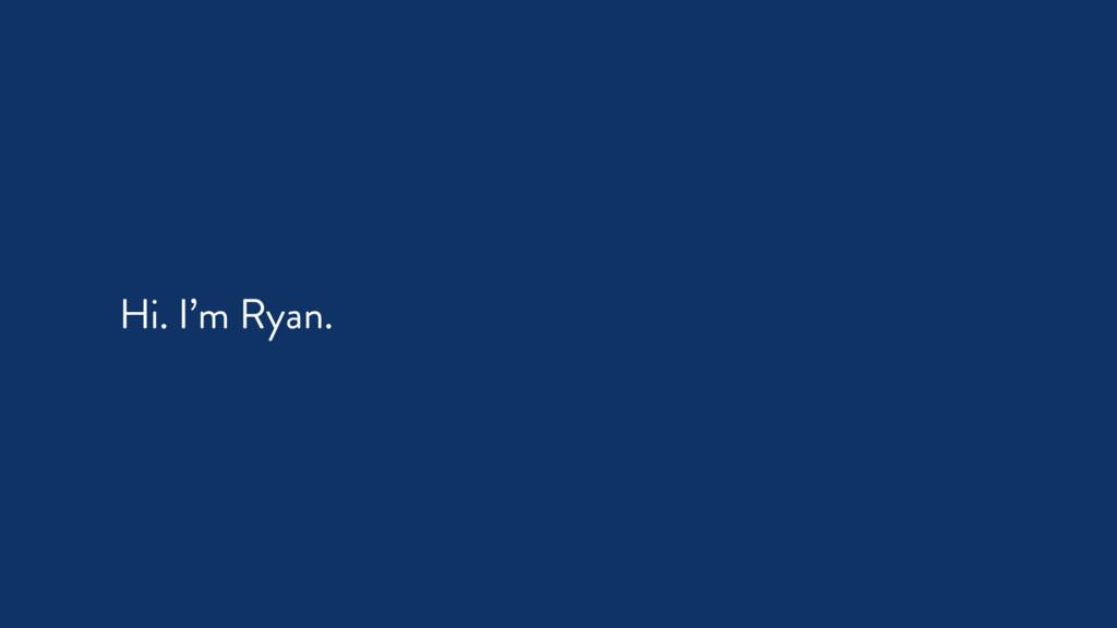 Hi. I'm Ryan.
