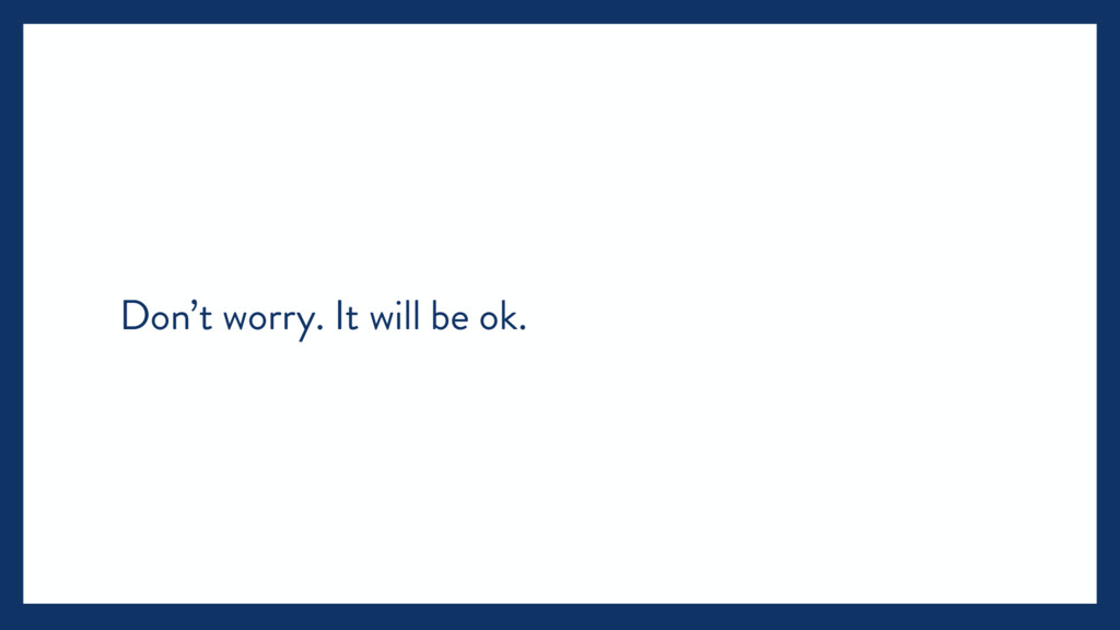 Don't worry. It will be ok.