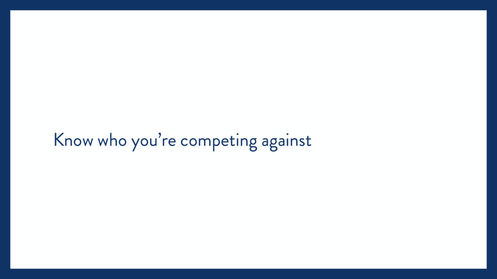 Know who you're competing against