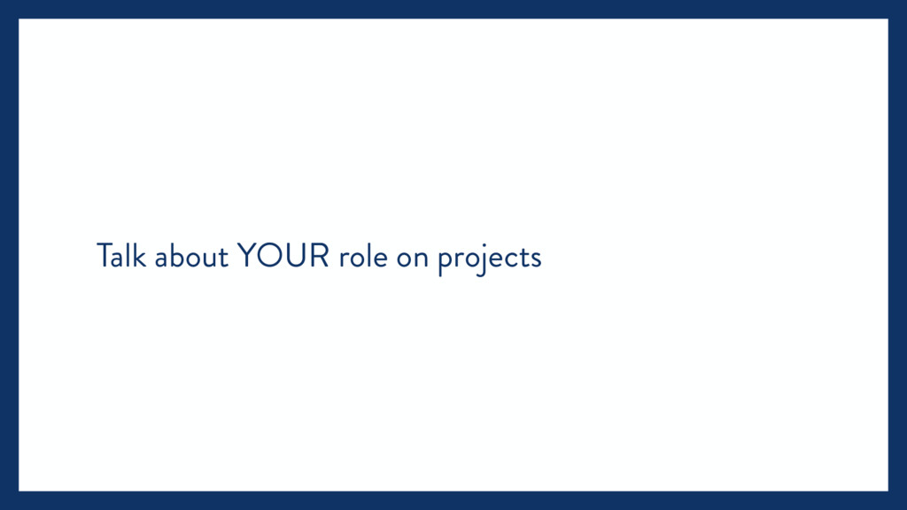 Talk about YOUR role on projects