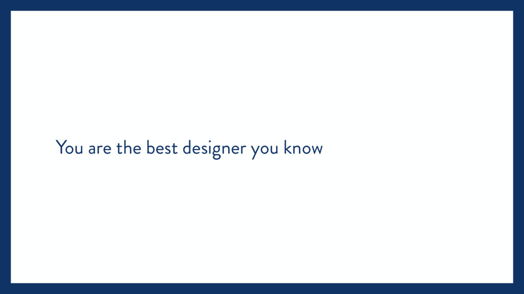 You are the best designer you know