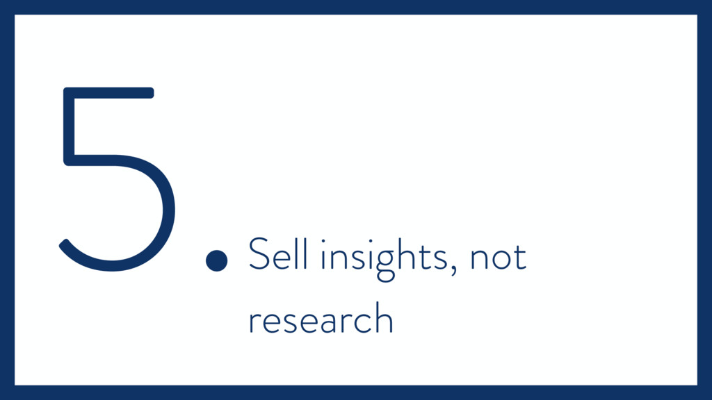 5. Sell insights, not research