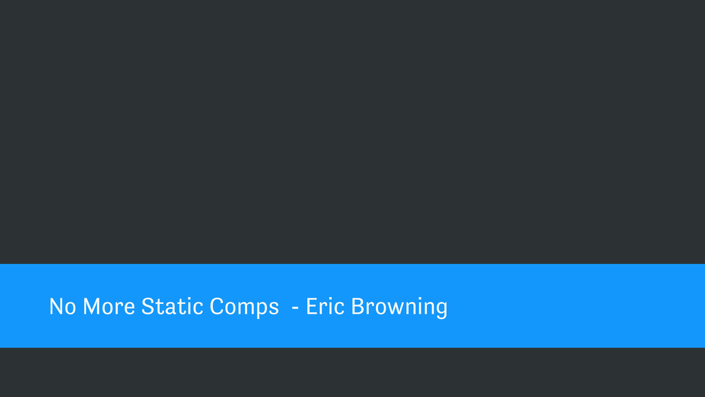 No More Static Comps - Eric Browning