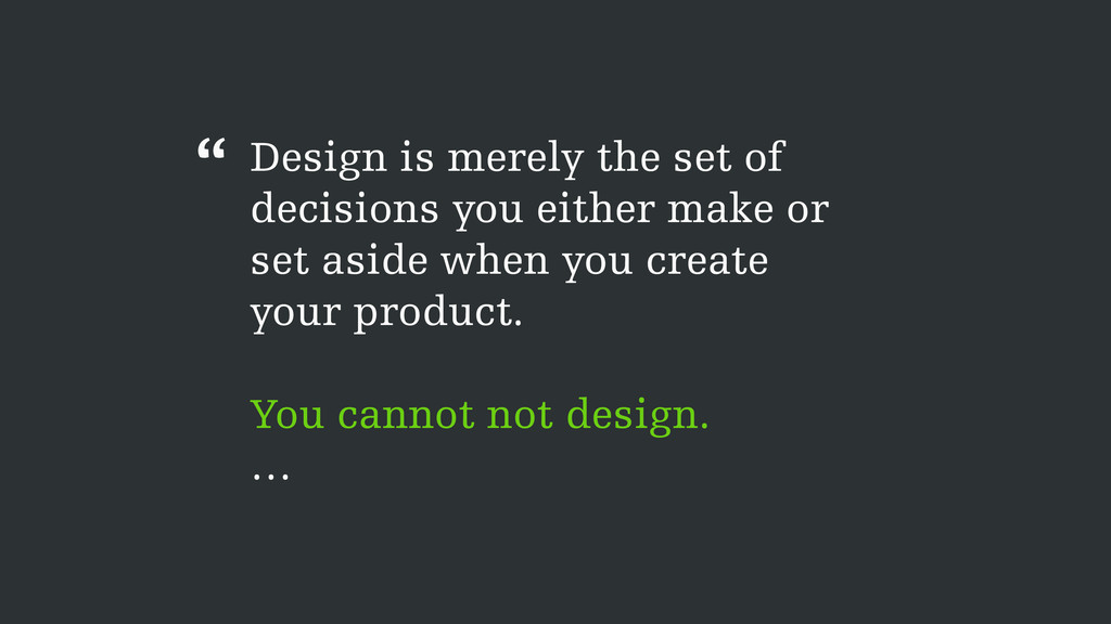 Design is merely the set of decisions you eithe...