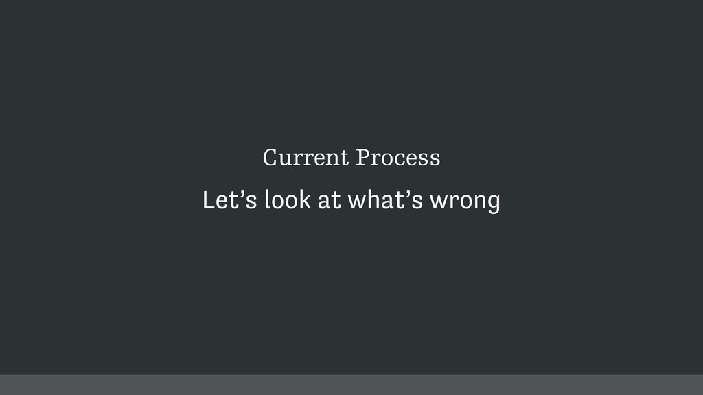 Current Process Let's look at what's wrong