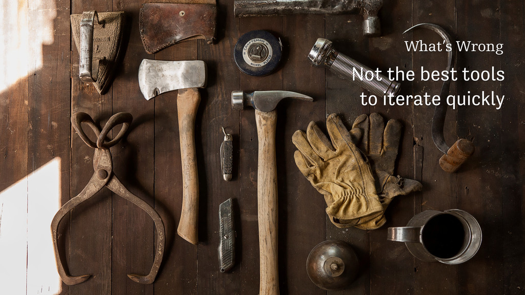 What's Wrong Not the best tools to iterate quic...