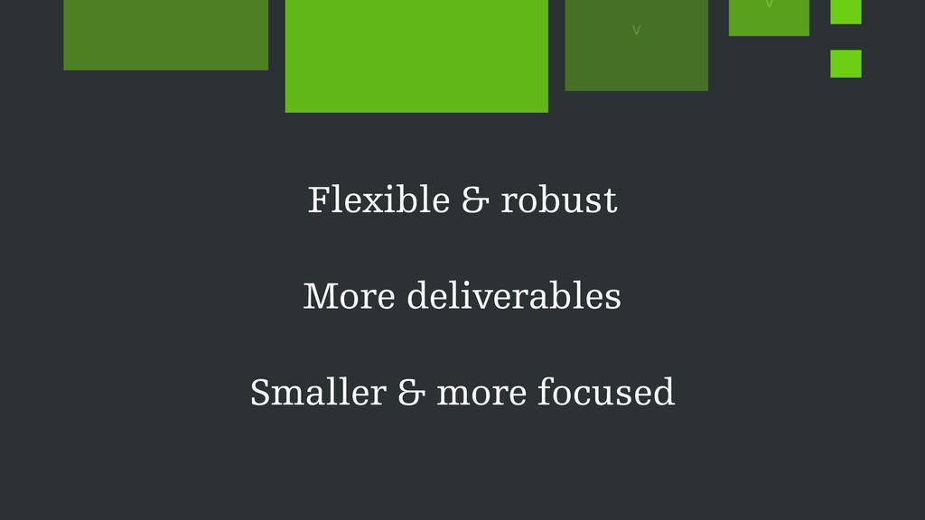 Flexible & robust More deliverables Smaller & m...