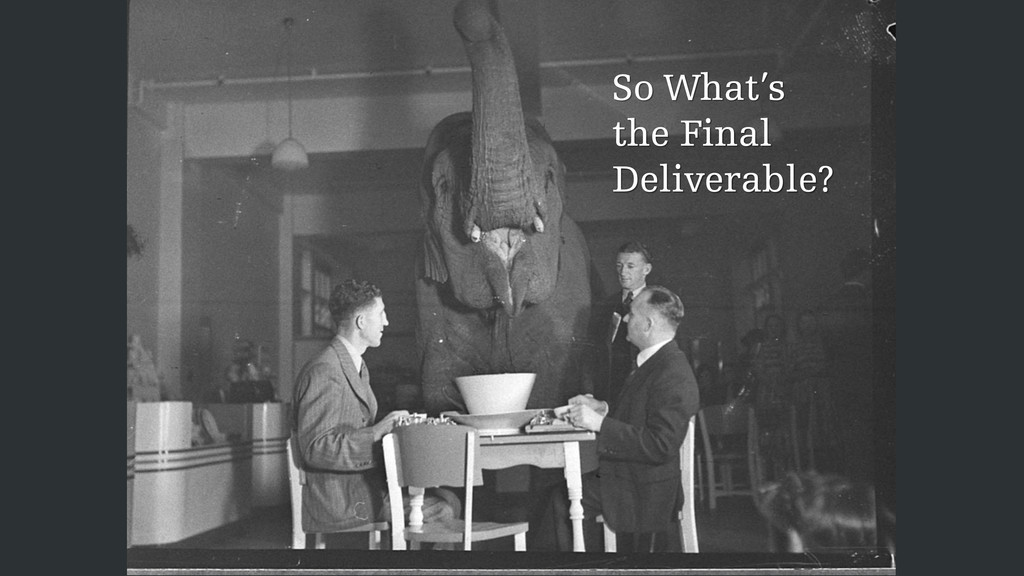 So What's the Final Deliverable?