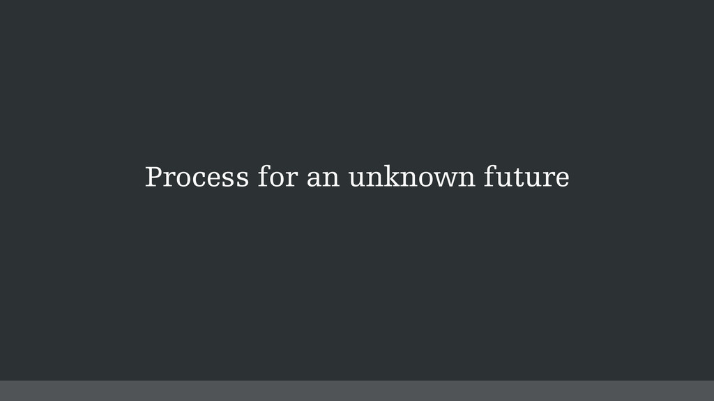 Process for an unknown future
