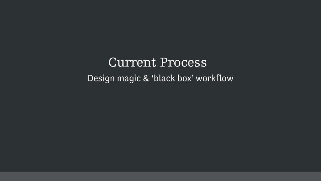 Current Process Design magic & 'black box' work...