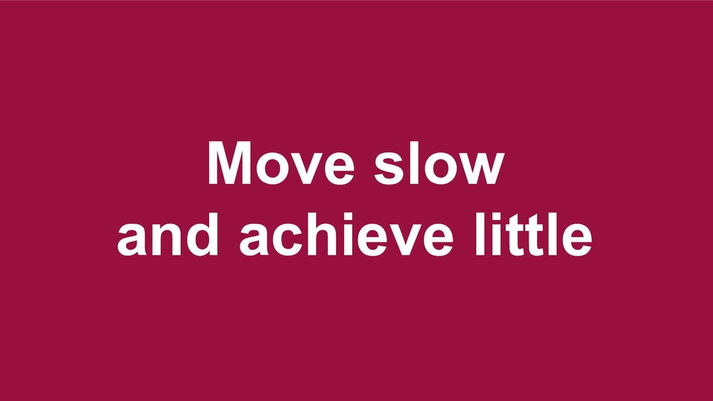 Move slow and achieve little