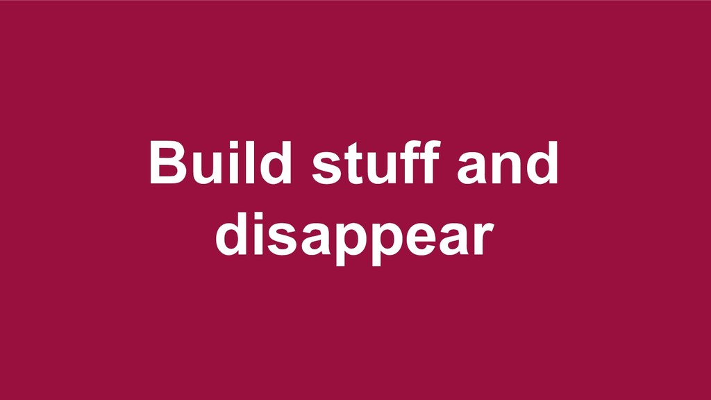 Build stuff and disappear