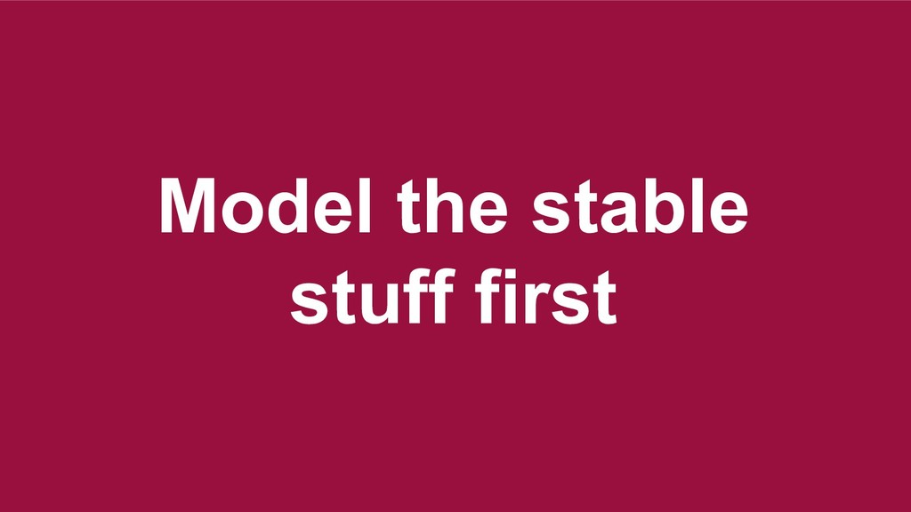 Model the stable stuff first Model the stable s...