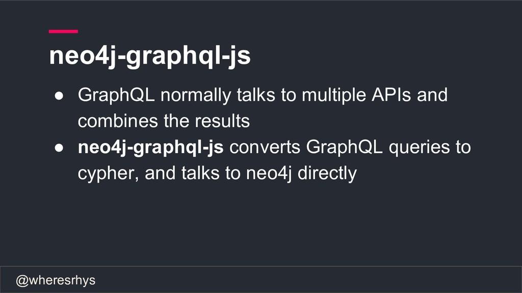 @wheresrhys neo4j-graphql-js ● GraphQL normally...