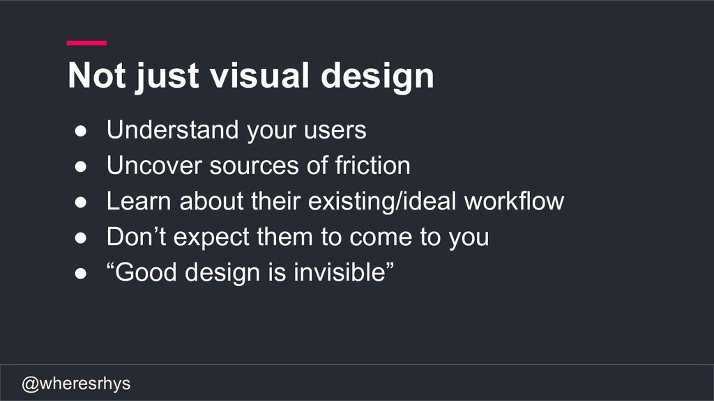 @wheresrhys Not just visual design ● Understand...