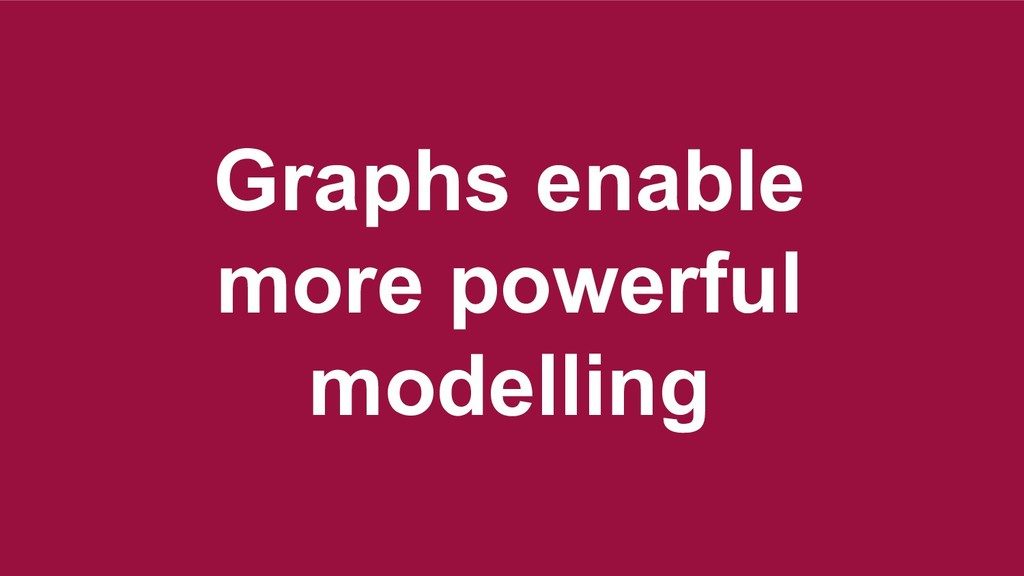 Model the stable stuff first Graphs enable more...