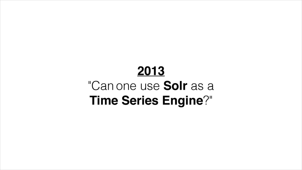 """2013! """"Can one use Solr as a Time Series Engine..."""