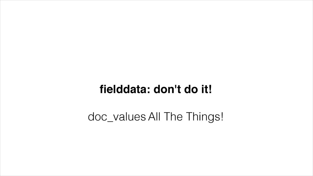 fielddata: don't do it!! ! doc_values All The Th...
